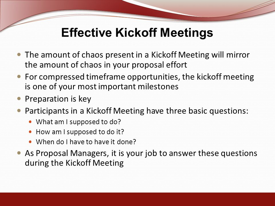 Effective Kickoff Meetings The amount of chaos present in a Kickoff Meeting will mirror the amount of chaos in your proposal effort For compressed timeframe opportunities, the kickoff meeting is one of your most important milestones Preparation is key Participants in a Kickoff Meeting have three basic questions: What am I supposed to do.