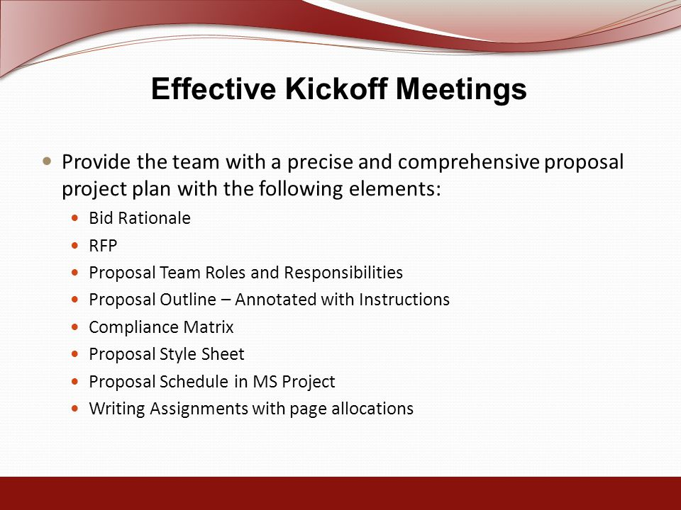 Effective Kickoff Meetings Provide the team with a precise and comprehensive proposal project plan with the following elements: Bid Rationale RFP Proposal Team Roles and Responsibilities Proposal Outline – Annotated with Instructions Compliance Matrix Proposal Style Sheet Proposal Schedule in MS Project Writing Assignments with page allocations