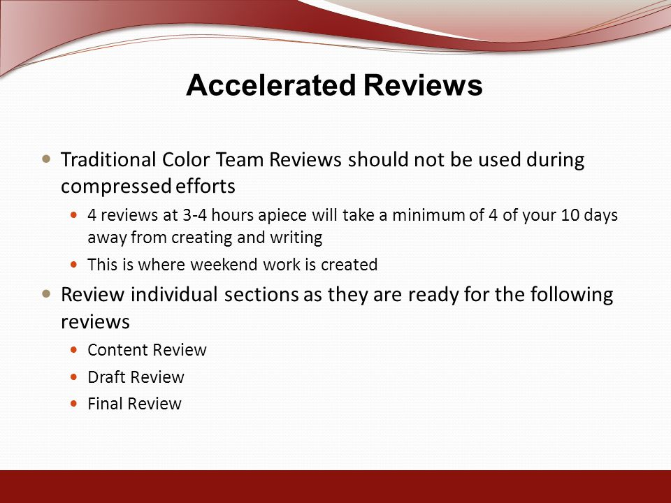 Accelerated Reviews Traditional Color Team Reviews should not be used during compressed efforts 4 reviews at 3-4 hours apiece will take a minimum of 4 of your 10 days away from creating and writing This is where weekend work is created Review individual sections as they are ready for the following reviews Content Review Draft Review Final Review