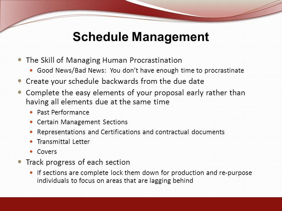 Schedule Management The Skill of Managing Human Procrastination Good News/Bad News: You don't have enough time to procrastinate Create your schedule backwards from the due date Complete the easy elements of your proposal early rather than having all elements due at the same time Past Performance Certain Management Sections Representations and Certifications and contractual documents Transmittal Letter Covers Track progress of each section If sections are complete lock them down for production and re-purpose individuals to focus on areas that are lagging behind