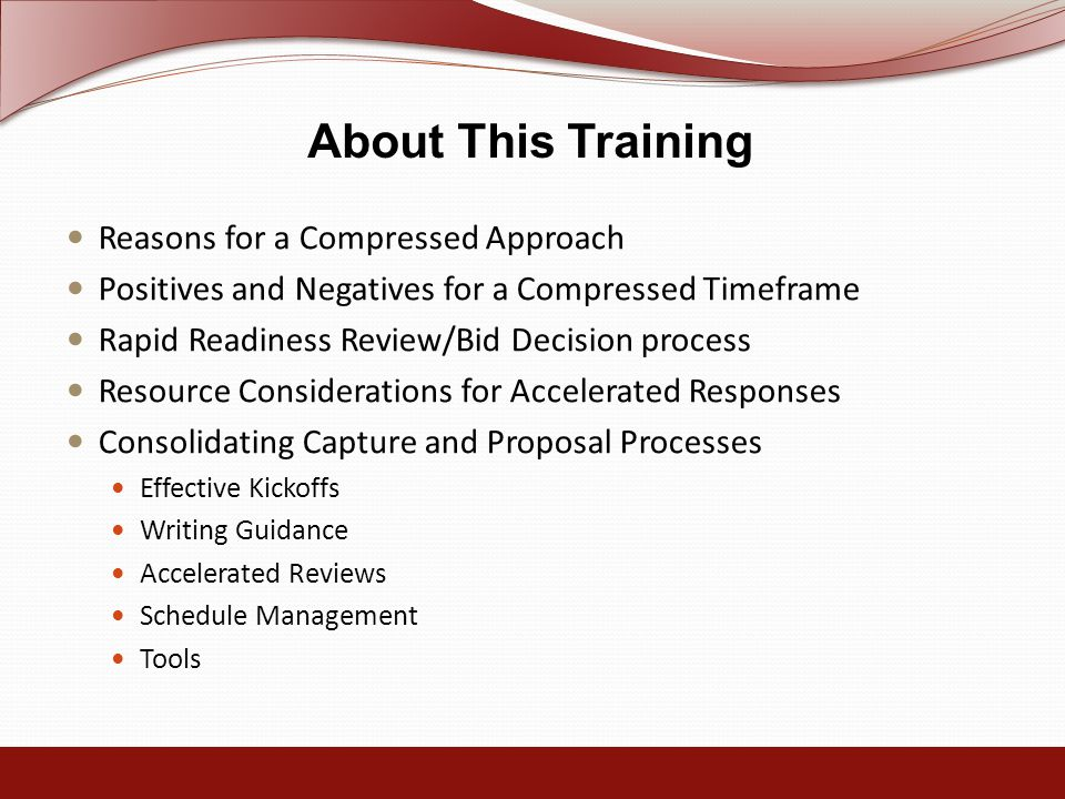 About This Training Reasons for a Compressed Approach Positives and Negatives for a Compressed Timeframe Rapid Readiness Review/Bid Decision process Resource Considerations for Accelerated Responses Consolidating Capture and Proposal Processes Effective Kickoffs Writing Guidance Accelerated Reviews Schedule Management Tools