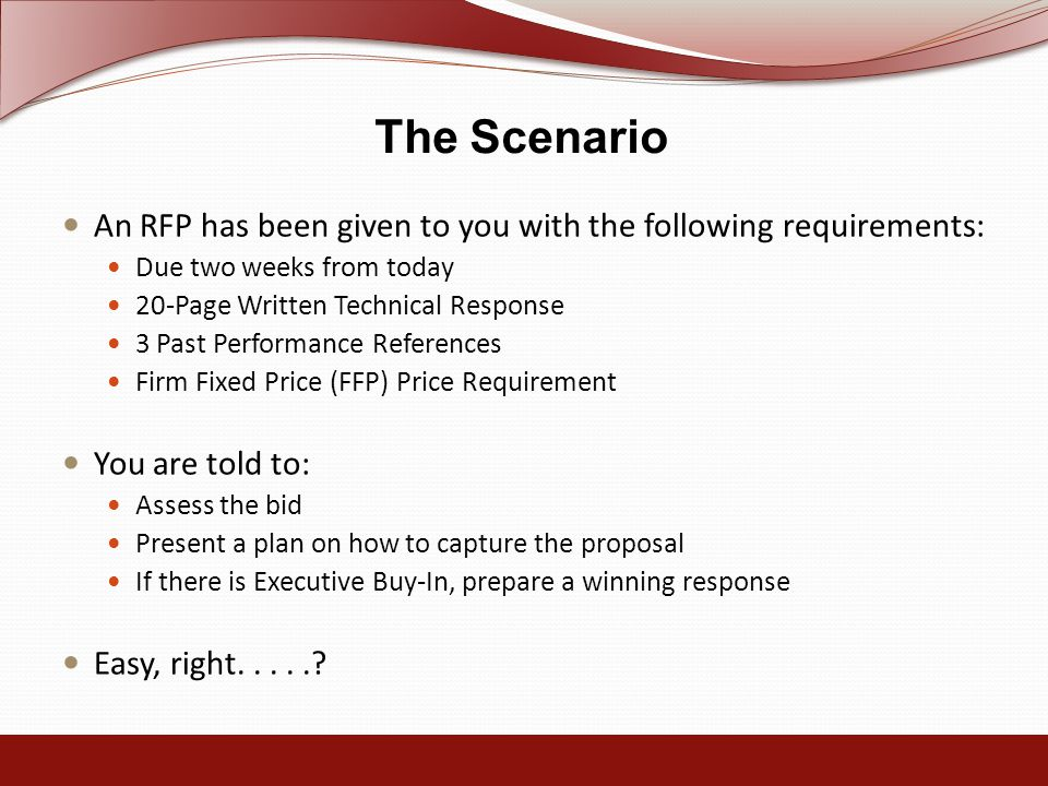The Scenario An RFP has been given to you with the following requirements: Due two weeks from today 20-Page Written Technical Response 3 Past Performance References Firm Fixed Price (FFP) Price Requirement You are told to: Assess the bid Present a plan on how to capture the proposal If there is Executive Buy-In, prepare a winning response Easy, right.....