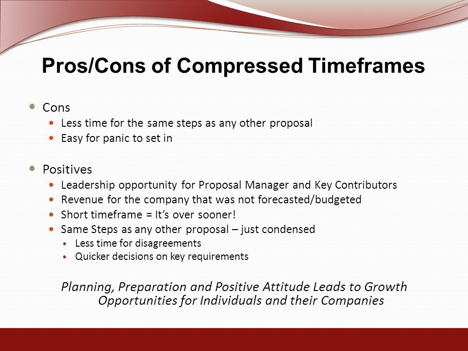 Pros/Cons of Compressed Timeframes Cons Less time for the same steps as any other proposal Easy for panic to set in Positives Leadership opportunity for Proposal Manager and Key Contributors Revenue for the company that was not forecasted/budgeted Short timeframe = It's over sooner.