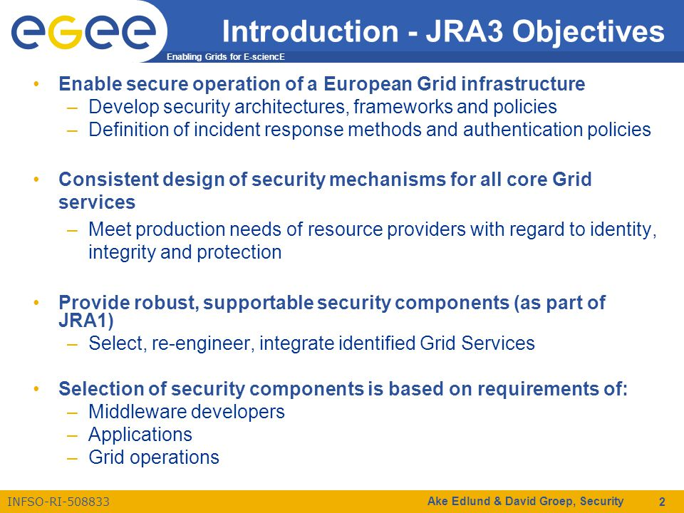 Enabling Grids for E-sciencE INFSO-RI-508833 Ake Edlund & David Groep, Security 2 Introduction - JRA3 Objectives Enable secure operation of a European Grid infrastructure –Develop security architectures, frameworks and policies –Definition of incident response methods and authentication policies Consistent design of security mechanisms for all core Grid services –Meet production needs of resource providers with regard to identity, integrity and protection Provide robust, supportable security components (as part of JRA1) –Select, re-engineer, integrate identified Grid Services Selection of security components is based on requirements of: –Middleware developers –Applications –Grid operations