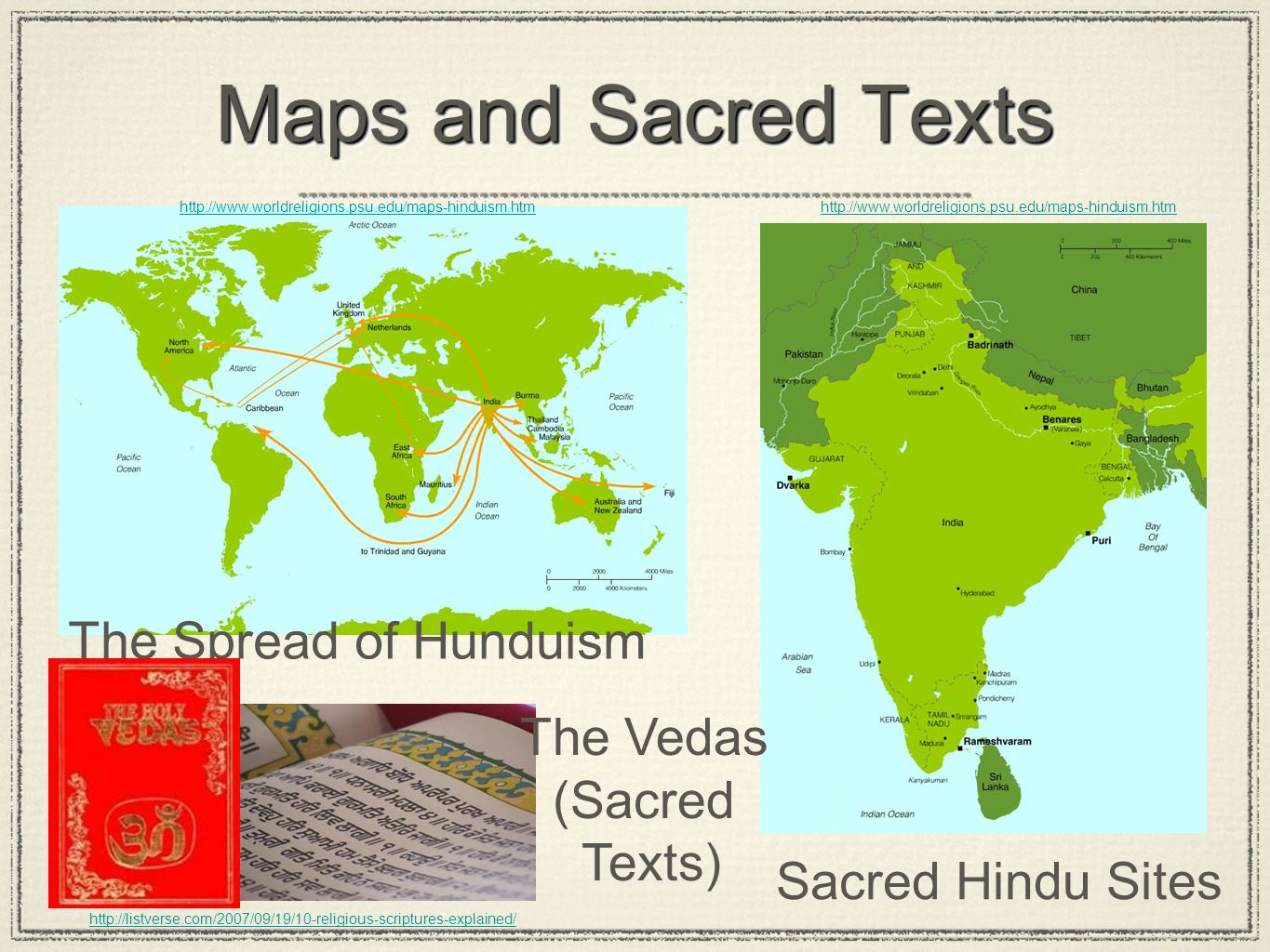 The Spread of Hunduism http://www.worldreligions.psu.edu/maps-hinduism.htm Sacred Hindu Sites http://listverse.com/2007/09/19/10-religious-scriptures-