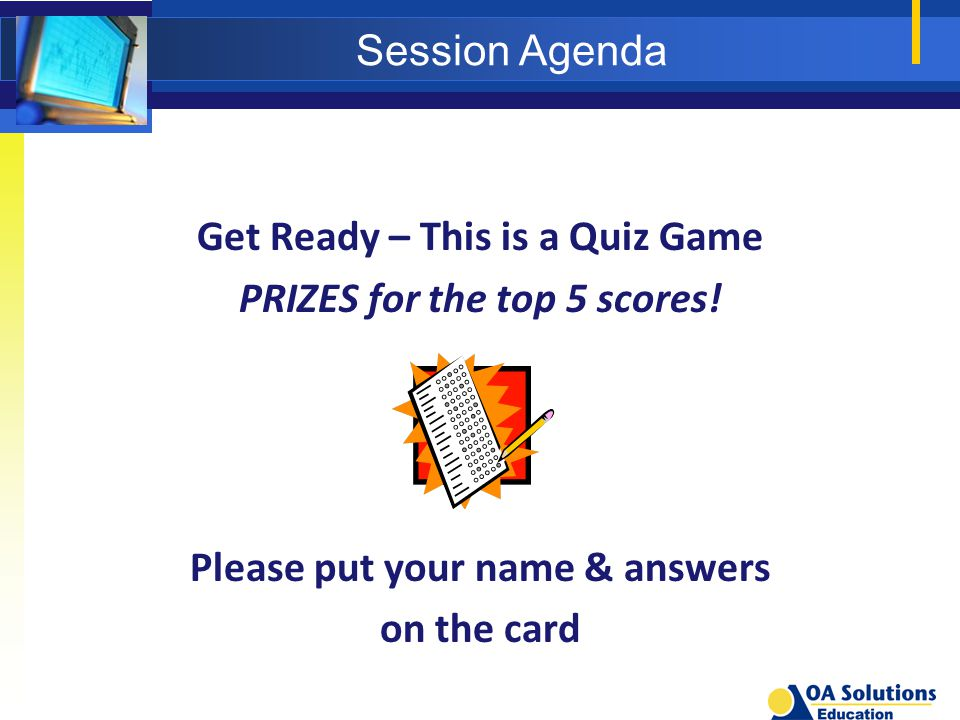 Session Agenda Get Ready – This is a Quiz Game PRIZES for the top 5 scores! Please put your name & answers on the card