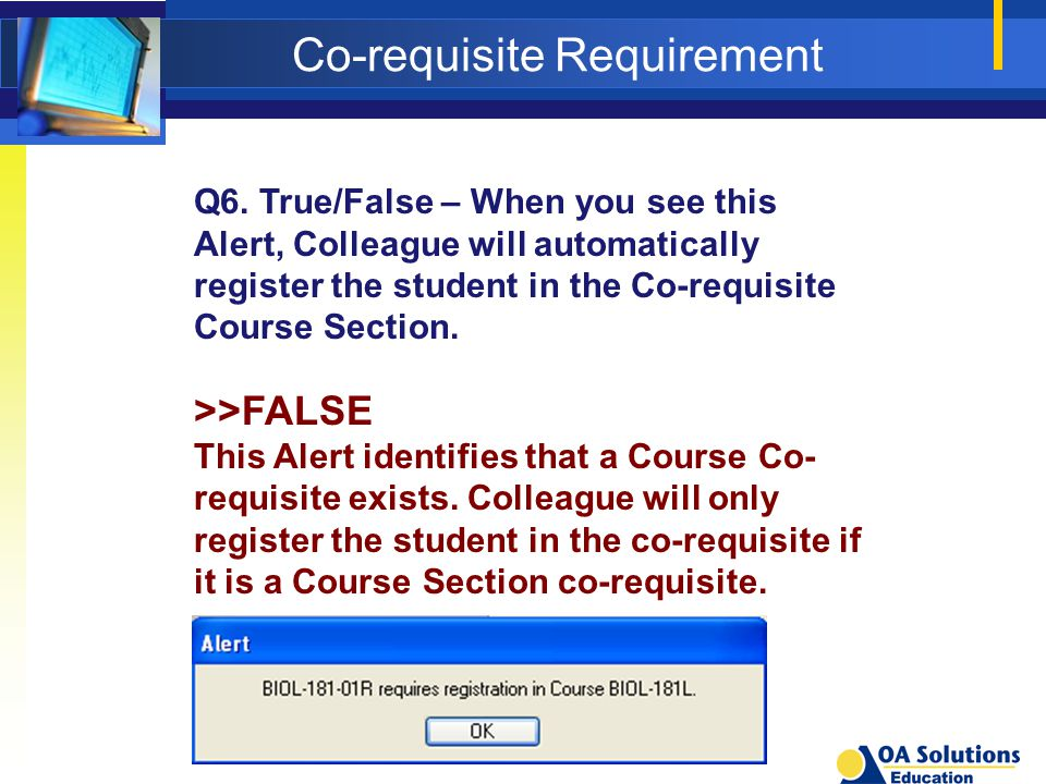 Co-requisite Requirement Q6. True/False – When you see this Alert, Colleague will automatically register the student in the Co-requisite Course Sectio