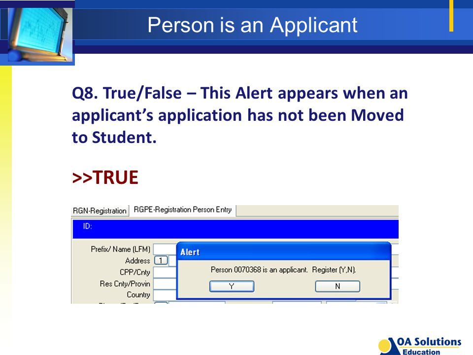 Person is an Applicant Q8. True/False – This Alert appears when an applicant's application has not been Moved to Student. >>TRUE