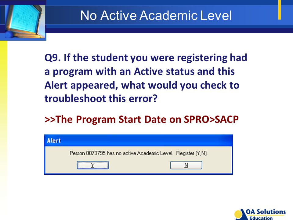 No Active Academic Level Q9. If the student you were registering had a program with an Active status and this Alert appeared, what would you check to