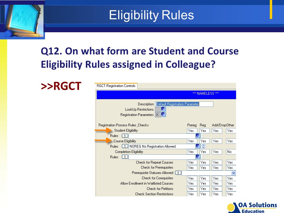 Eligibility Rules Q12. On what form are Student and Course Eligibility Rules assigned in Colleague? >>RGCT