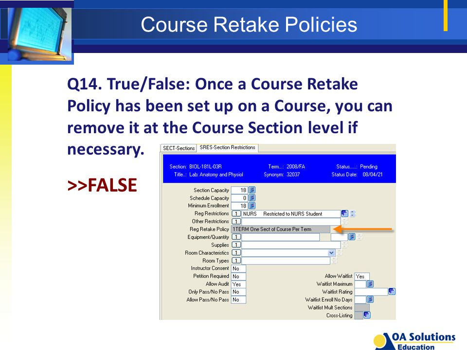Course Retake Policies Q14. True/False: Once a Course Retake Policy has been set up on a Course, you can remove it at the Course Section level if nece