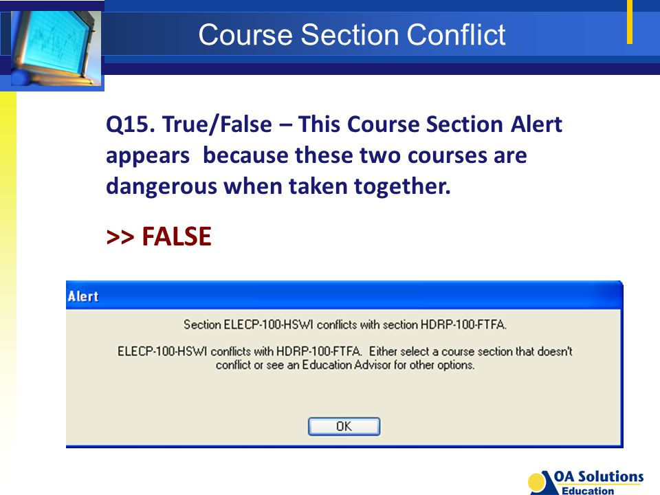 Course Section Conflict Q15. True/False – This Course Section Alert appears because these two courses are dangerous when taken together. >> FALSE