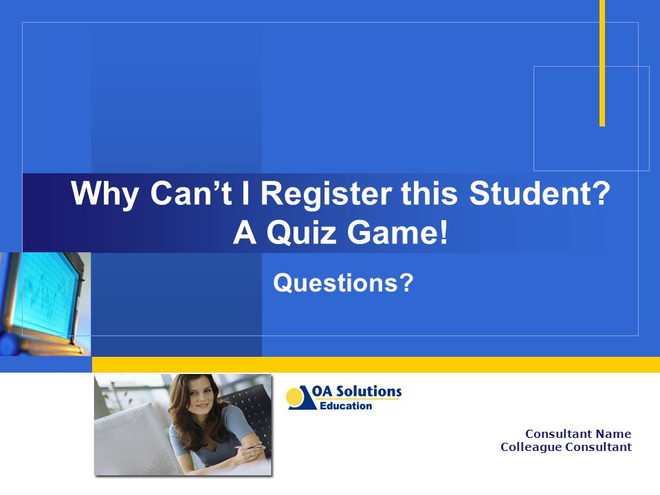 Why Can't I Register this Student? A Quiz Game! Questions? Consultant Name Colleague Consultant