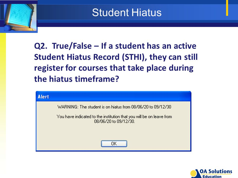 Student Hiatus Q2. True/False – If a student has an active Student Hiatus Record (STHI), they can still register for courses that take place during th