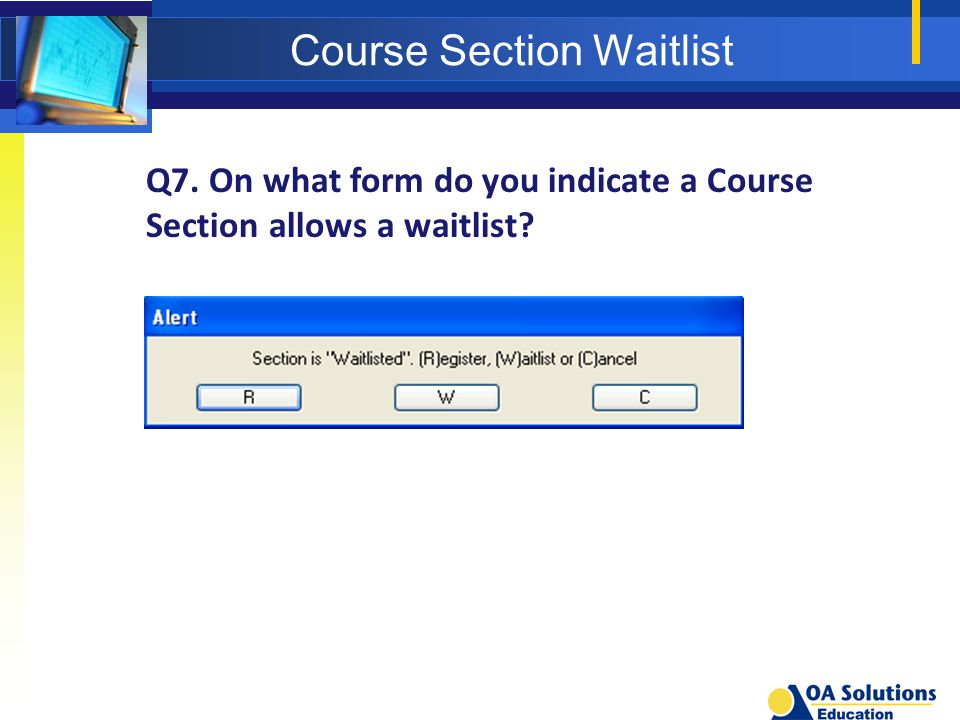 Course Section Waitlist Q7. On what form do you indicate a Course Section allows a waitlist