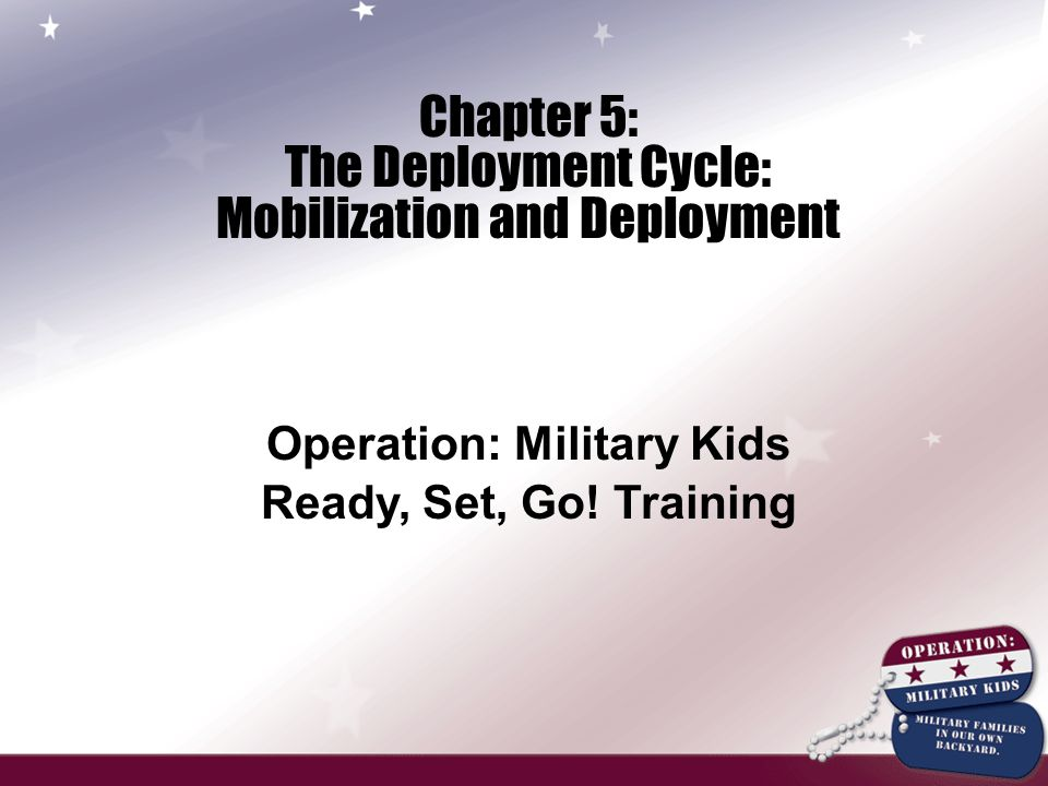 Chapter 5: The Deployment Cycle: Mobilization and Deployment Operation: Military Kids Ready, Set, Go.