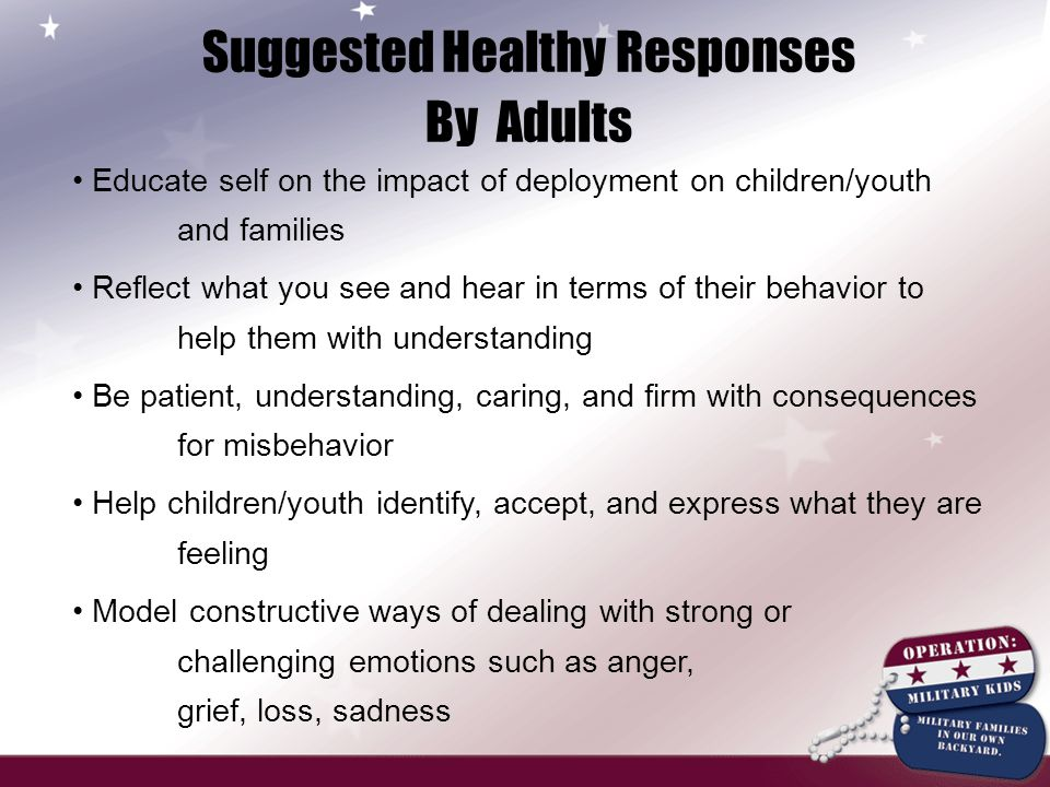 Suggested Healthy Responses By Adults Educate self on the impact of deployment on children/youth and families Reflect what you see and hear in terms o