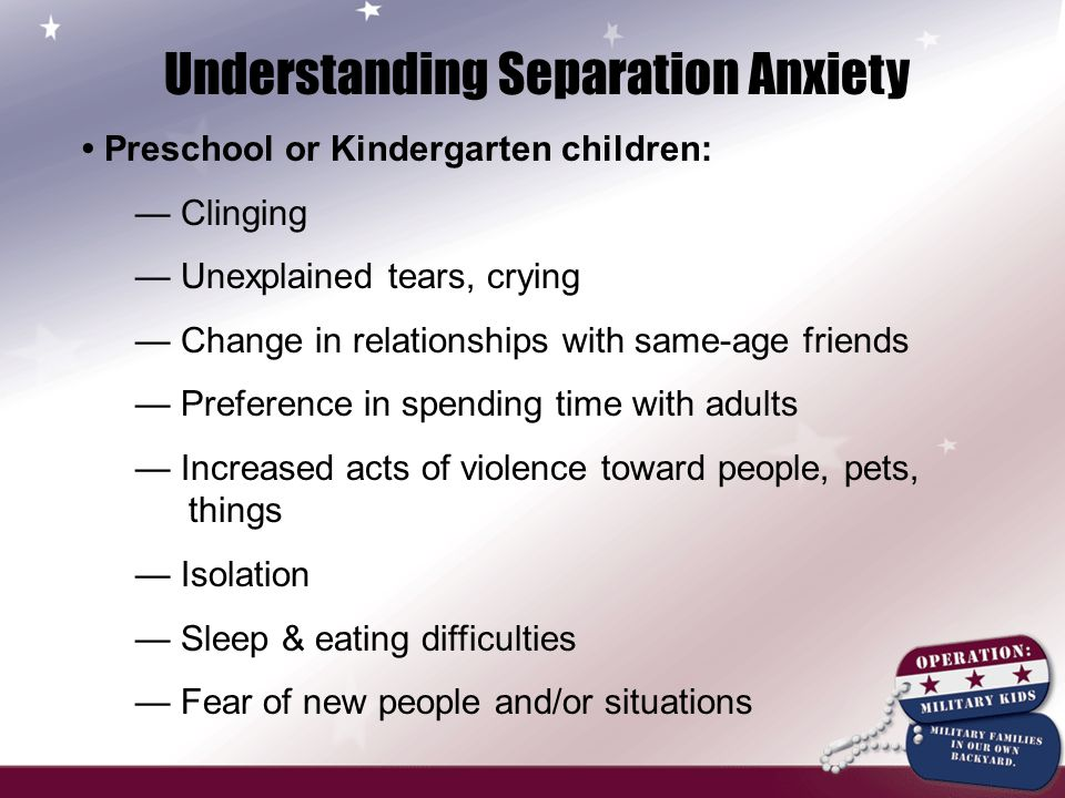 Understanding Separation Anxiety Primary School children: — Same as previous slide, plus… — Rise in physical complaints (stomachaches, headaches) when nothing seems wrong — More irritable or cranky — Increase in problems at school — Drop in grades — Unwillingness to go to school — Odd complaints about school or teachers