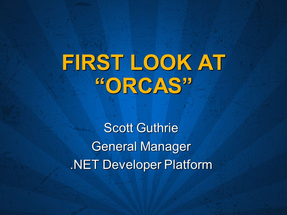 "FIRST LOOK AT ""ORCAS"" Scott Guthrie General Manager.NET Developer Platform"