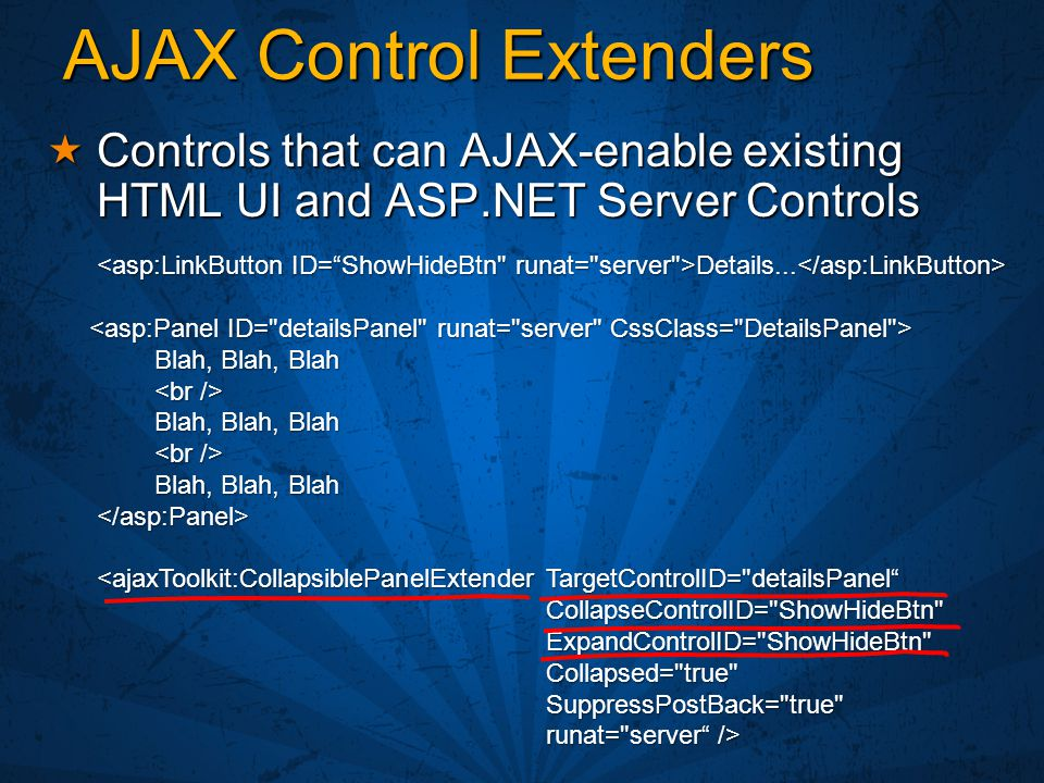 AJAX Control Extenders  Controls that can AJAX-enable existing HTML UI and ASP.NET Server Controls Details... Details... Blah, Blah, Blah Blah, Blah,