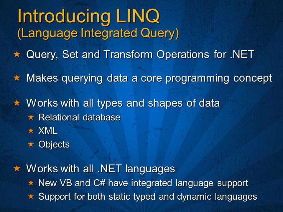 Introducing LINQ (Language Integrated Query)  Query, Set and Transform Operations for.NET  Makes querying data a core programming concept  Works wi