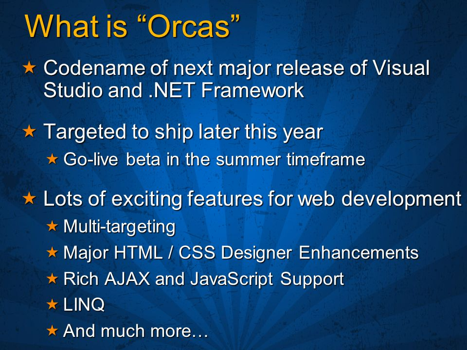"What is ""Orcas""  Codename of next major release of Visual Studio and.NET Framework  Targeted to ship later this year  Go-live beta in the summer ti"