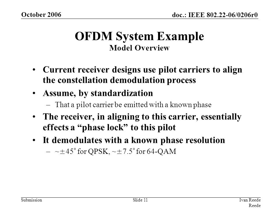 doc.: IEEE 802.22-06/0206r0 Submission October 2006 Ivan Reede Reede Slide 11 Current receiver designs use pilot carriers to align the constellation demodulation process Assume, by standardization –That a pilot carrier be emitted with a known phase The receiver, in aligning to this carrier, essentially effects a phase lock to this pilot It demodulates with a known phase resolution –~±45° for QPSK, ~±7.5° for 64-QAM OFDM System Example Model Overview