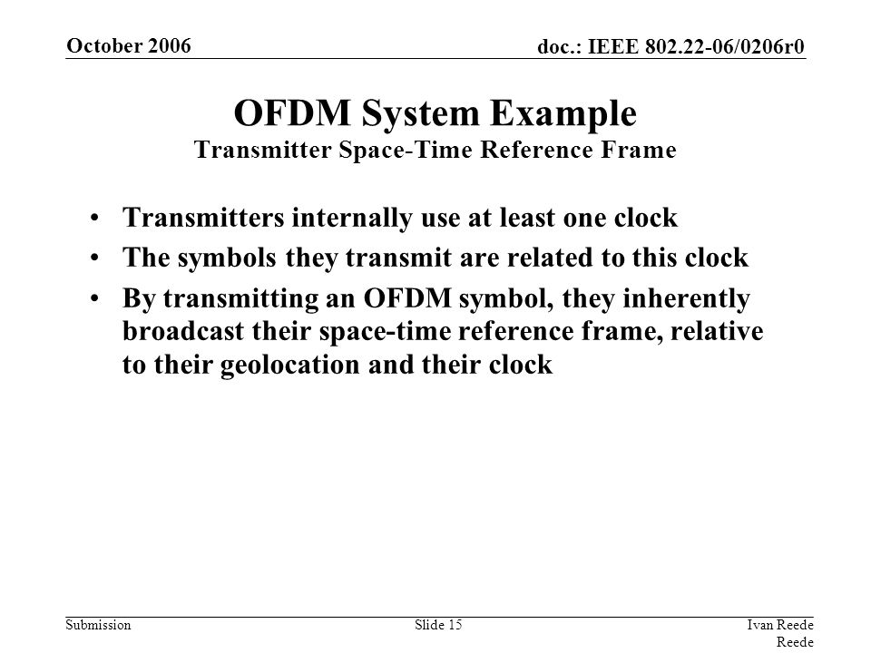 doc.: IEEE 802.22-06/0206r0 Submission October 2006 Ivan Reede Reede Slide 15 Transmitters internally use at least one clock The symbols they transmit are related to this clock By transmitting an OFDM symbol, they inherently broadcast their space-time reference frame, relative to their geolocation and their clock OFDM System Example Transmitter Space-Time Reference Frame