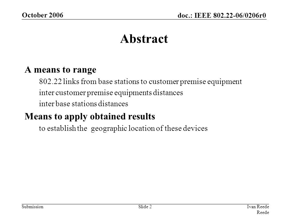 doc.: IEEE 802.22-06/0206r0 Submission October 2006 Ivan Reede Reede Slide 2 Abstract A means to range 802.22 links from base stations to customer pre