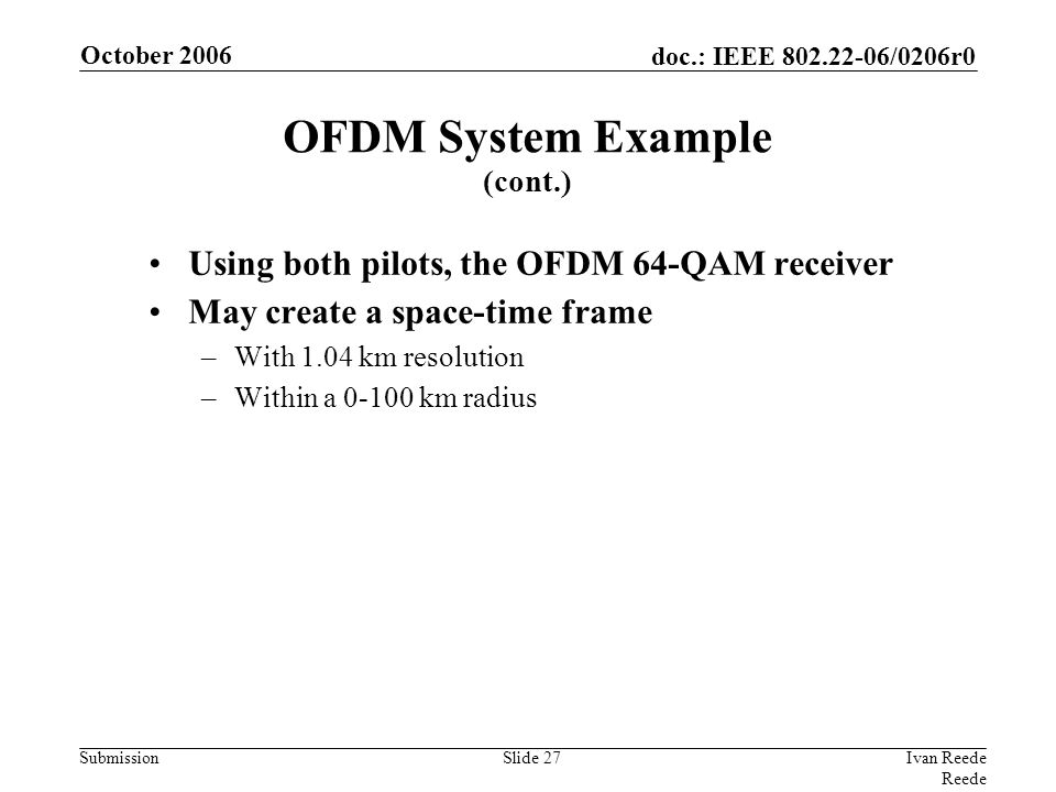 doc.: IEEE 802.22-06/0206r0 Submission October 2006 Ivan Reede Reede Slide 27 Using both pilots, the OFDM 64-QAM receiver May create a space-time frame –With 1.04 km resolution –Within a 0-100 km radius OFDM System Example (cont.)