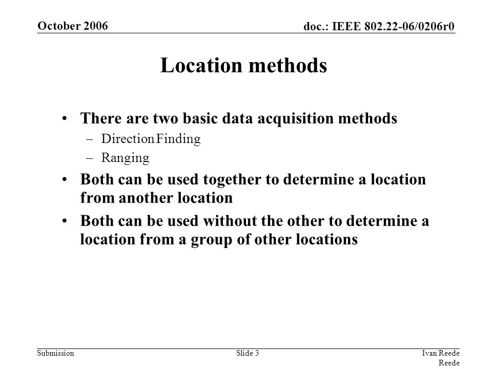 doc.: IEEE 802.22-06/0206r0 Submission October 2006 Ivan Reede Reede Slide 3 Location methods There are two basic data acquisition methods –Direction Finding –Ranging Both can be used together to determine a location from another location Both can be used without the other to determine a location from a group of other locations