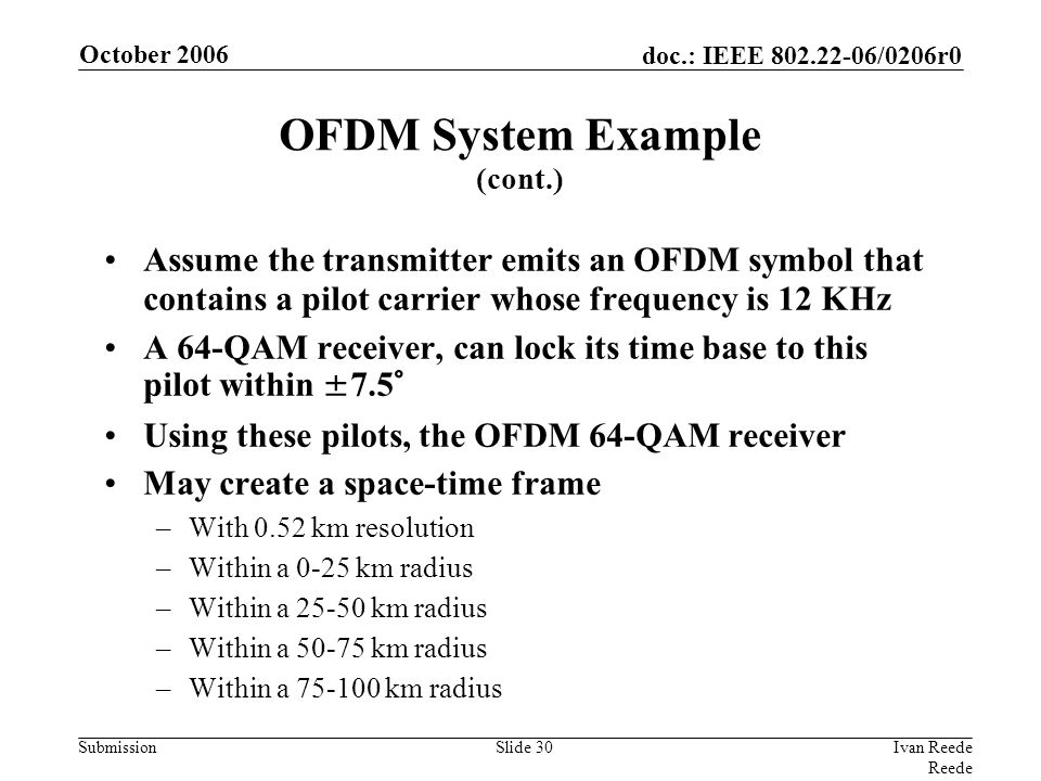 doc.: IEEE 802.22-06/0206r0 Submission October 2006 Ivan Reede Reede Slide 30 Assume the transmitter emits an OFDM symbol that contains a pilot carrier whose frequency is 12 KHz A 64-QAM receiver, can lock its time base to this pilot within ±7.5° Using these pilots, the OFDM 64-QAM receiver May create a space-time frame –With 0.52 km resolution –Within a 0-25 km radius –Within a 25-50 km radius –Within a 50-75 km radius –Within a 75-100 km radius OFDM System Example (cont.)