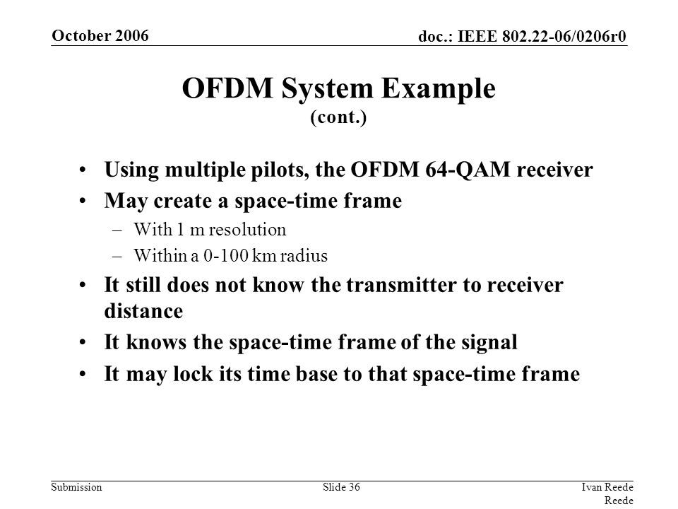 doc.: IEEE 802.22-06/0206r0 Submission October 2006 Ivan Reede Reede Slide 36 Using multiple pilots, the OFDM 64-QAM receiver May create a space-time frame –With 1 m resolution –Within a 0-100 km radius It still does not know the transmitter to receiver distance It knows the space-time frame of the signal It may lock its time base to that space-time frame OFDM System Example (cont.)