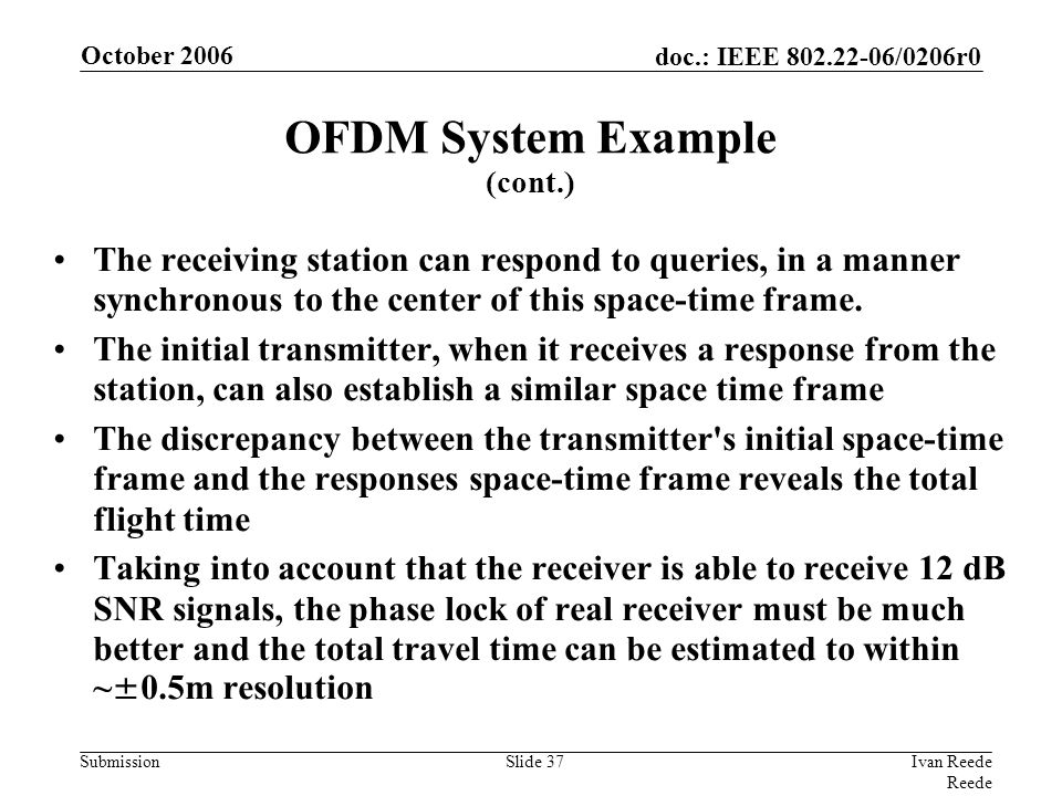 doc.: IEEE 802.22-06/0206r0 Submission October 2006 Ivan Reede Reede Slide 37 The receiving station can respond to queries, in a manner synchronous to the center of this space-time frame.