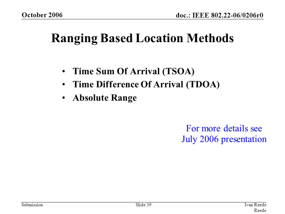 doc.: IEEE 802.22-06/0206r0 Submission October 2006 Ivan Reede Reede Slide 39 Ranging Based Location Methods Time Sum Of Arrival (TSOA) Time Difference Of Arrival (TDOA) Absolute Range For more details see July 2006 presentation
