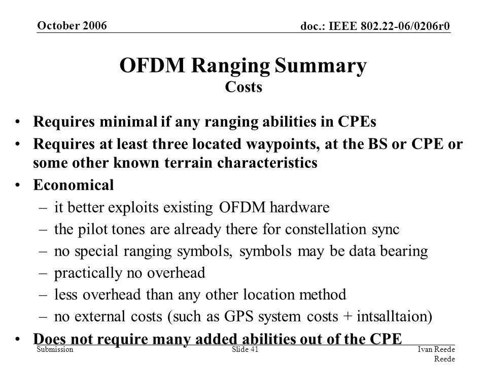 doc.: IEEE 802.22-06/0206r0 Submission October 2006 Ivan Reede Reede Slide 41 OFDM Ranging Summary Costs Requires minimal if any ranging abilities in