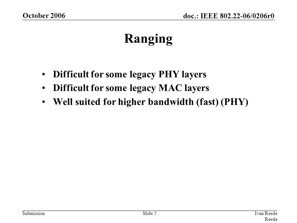 doc.: IEEE 802.22-06/0206r0 Submission October 2006 Ivan Reede Reede Slide 5 Ranging Difficult for some legacy PHY layers Difficult for some legacy MAC layers Well suited for higher bandwidth (fast) (PHY)