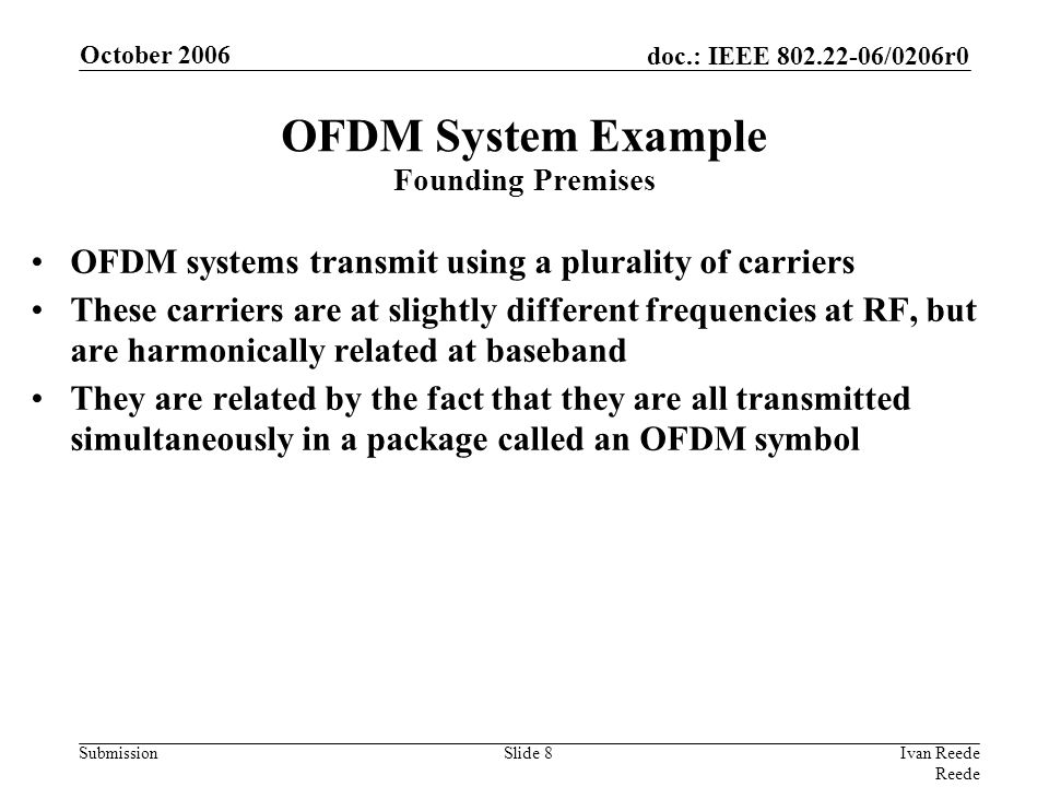 doc.: IEEE 802.22-06/0206r0 Submission October 2006 Ivan Reede Reede Slide 8 OFDM System Example Founding Premises OFDM systems transmit using a plurality of carriers These carriers are at slightly different frequencies at RF, but are harmonically related at baseband They are related by the fact that they are all transmitted simultaneously in a package called an OFDM symbol