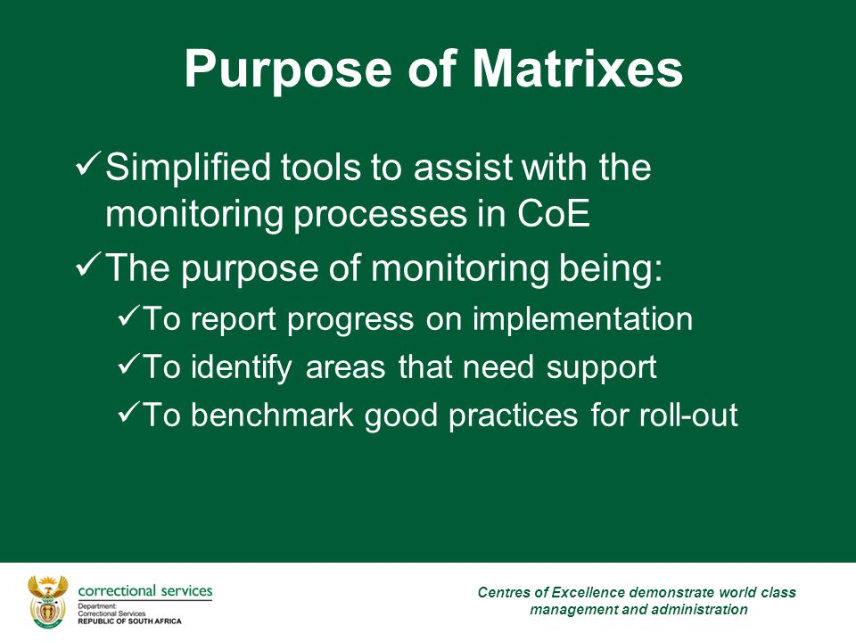 Purpose of Matrixes Centres of Excellence demonstrate world class management and administration Simplified tools to assist with the monitoring processes in CoE The purpose of monitoring being: To report progress on implementation To identify areas that need support To benchmark good practices for roll-out