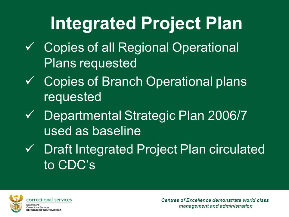 Integrated Project Plan Centres of Excellence demonstrate world class management and administration Copies of all Regional Operational Plans requested Copies of Branch Operational plans requested Departmental Strategic Plan 2006/7 used as baseline Draft Integrated Project Plan circulated to CDC's