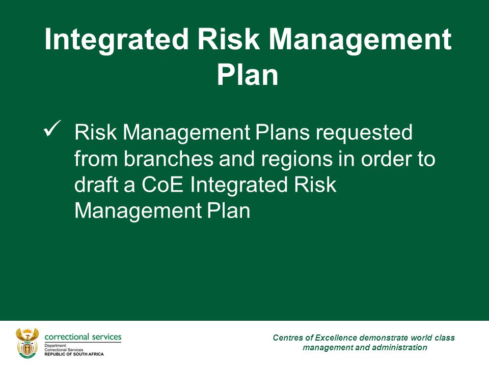 Integrated Risk Management Plan Risk Management Plans requested from branches and regions in order to draft a CoE Integrated Risk Management Plan Centres of Excellence demonstrate world class management and administration
