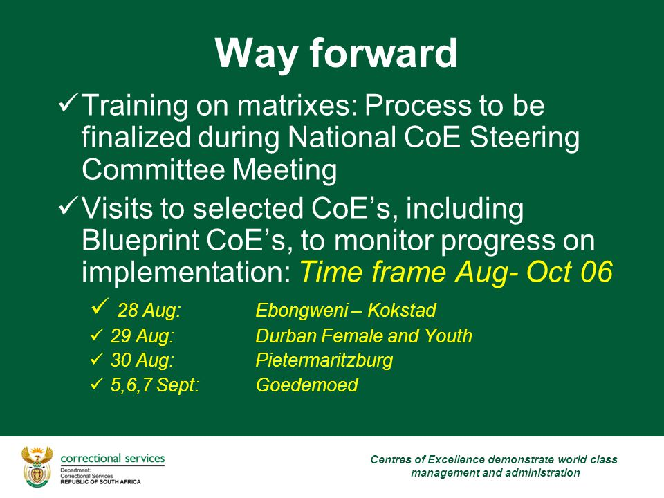 Training on matrixes: Process to be finalized during National CoE Steering Committee Meeting Visits to selected CoE's, including Blueprint CoE's, to monitor progress on implementation: Time frame Aug- Oct 06 28 Aug: Ebongweni – Kokstad 29 Aug: Durban Female and Youth 30 Aug: Pietermaritzburg 5,6,7 Sept: Goedemoed Way forward Centres of Excellence demonstrate world class management and administration