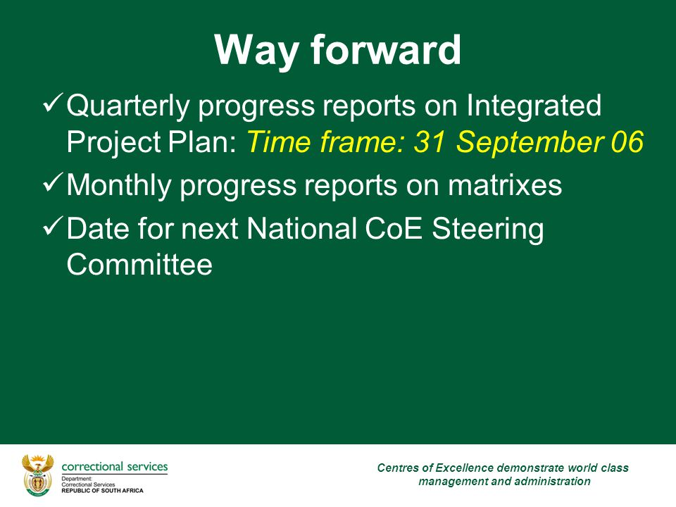 Way forward Quarterly progress reports on Integrated Project Plan: Time frame: 31 September 06 Monthly progress reports on matrixes Date for next National CoE Steering Committee Centres of Excellence demonstrate world class management and administration