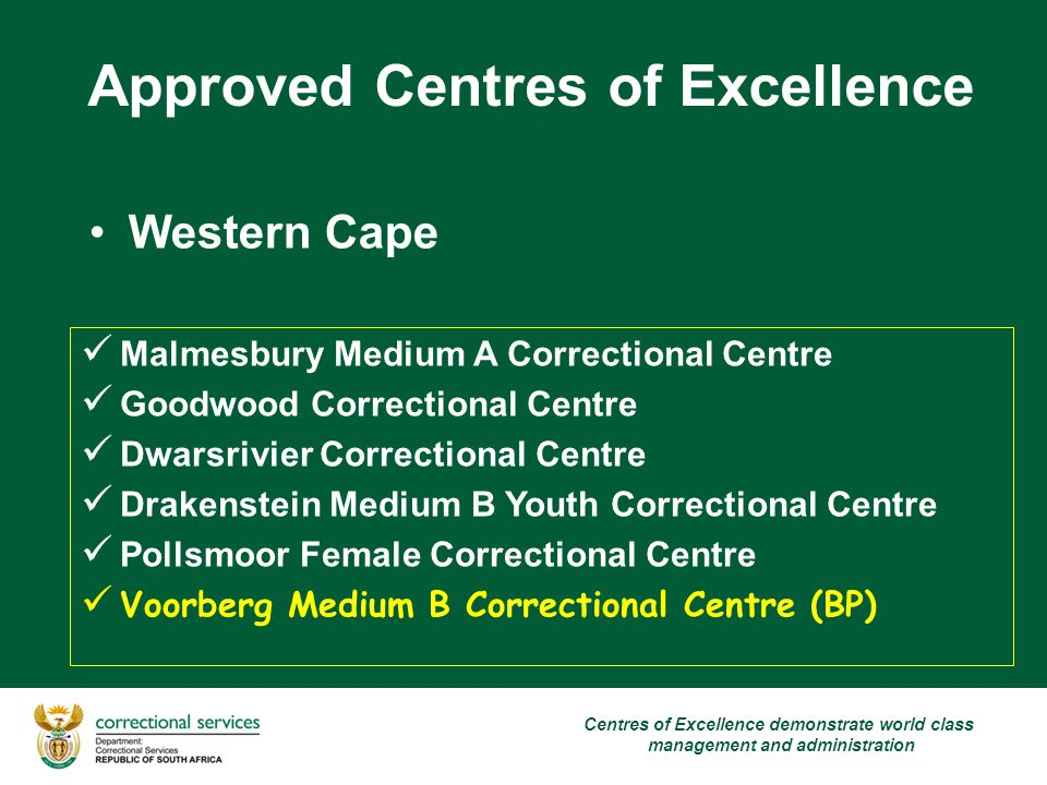 Approved Centres of Excellence Western Cape Malmesbury Medium A Correctional Centre Goodwood Correctional Centre Dwarsrivier Correctional Centre Drakenstein Medium B Youth Correctional Centre Pollsmoor Female Correctional Centre Voorberg Medium B Correctional Centre (BP) Centres of Excellence demonstrate world class management and administration