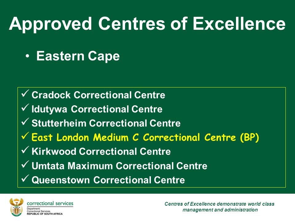 Approved Centres of Excellence Eastern Cape Cradock Correctional Centre Idutywa Correctional Centre Stutterheim Correctional Centre East London Medium C Correctional Centre (BP) Kirkwood Correctional Centre Umtata Maximum Correctional Centre Queenstown Correctional Centre Centres of Excellence demonstrate world class management and administration