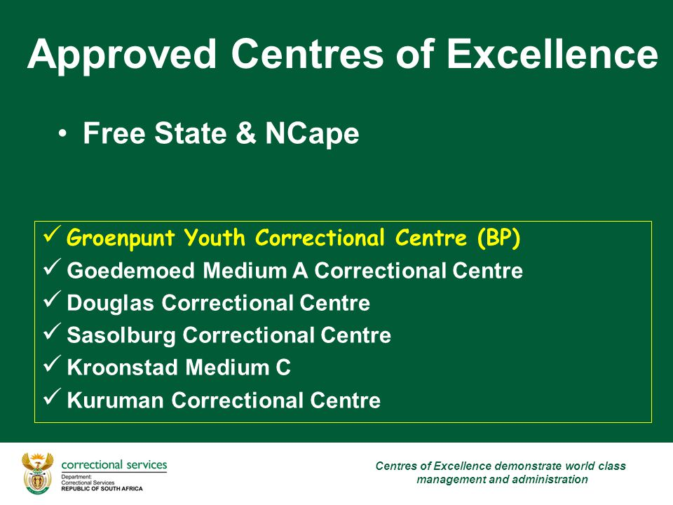 Approved Centres of Excellence Free State & NCape Groenpunt Youth Correctional Centre (BP) Goedemoed Medium A Correctional Centre Douglas Correctional Centre Sasolburg Correctional Centre Kroonstad Medium C Kuruman Correctional Centre Centres of Excellence demonstrate world class management and administration