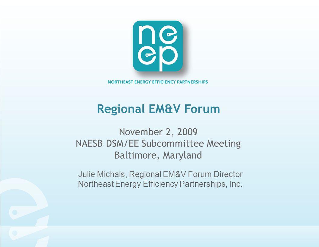 Regional EM&V Forum November 2, 2009 NAESB DSM/EE Subcommittee Meeting Baltimore, Maryland Julie Michals, Regional EM&V Forum Director Northeast Energy Efficiency Partnerships, Inc.