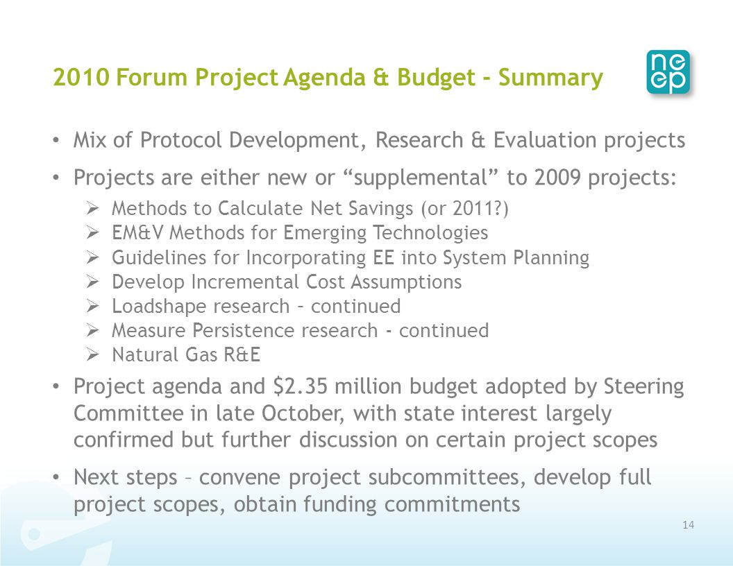 2010 Forum Project Agenda & Budget - Summary Mix of Protocol Development, Research & Evaluation projects Projects are either new or supplemental to 2009 projects:  Methods to Calculate Net Savings (or 2011?)  EM&V Methods for Emerging Technologies  Guidelines for Incorporating EE into System Planning  Develop Incremental Cost Assumptions  Loadshape research – continued  Measure Persistence research - continued  Natural Gas R&E Project agenda and $2.35 million budget adopted by Steering Committee in late October, with state interest largely confirmed but further discussion on certain project scopes Next steps – convene project subcommittees, develop full project scopes, obtain funding commitments 14