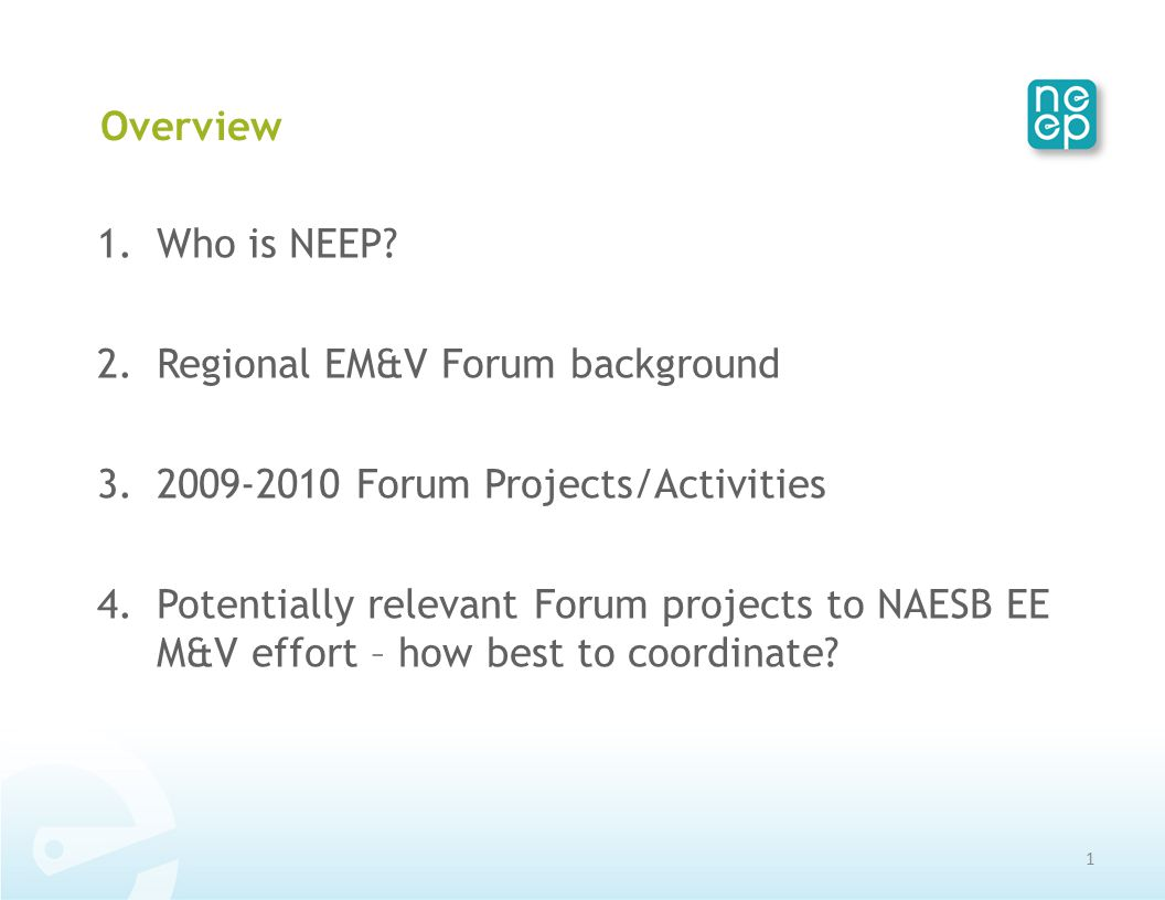 Overview 1.Who is NEEP? 2.Regional EM&V Forum background 3.2009-2010 Forum Projects/Activities 4.Potentially relevant Forum projects to NAESB EE M&V e