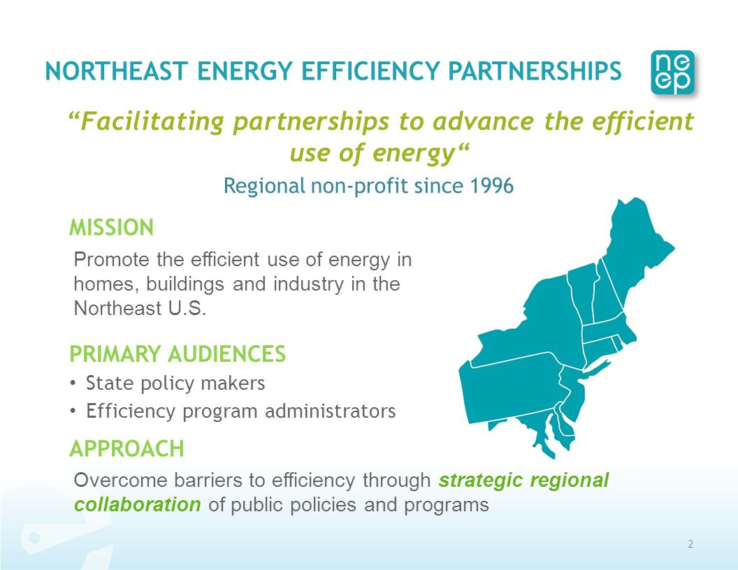 NORTHEAST ENERGY EFFICIENCY PARTNERSHIPS Facilitating partnerships to advance the efficient use of energy Regional non-profit since 1996 APPROACH Overcome barriers to efficiency through strategic regional collaboration of public policies and programs 2 MISSION Promote the efficient use of energy in homes, buildings and industry in the Northeast U.S.